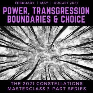 Power, Transgression, Boundaries, and Choice 3- Part 2021 Online Constellation Masterclass Series