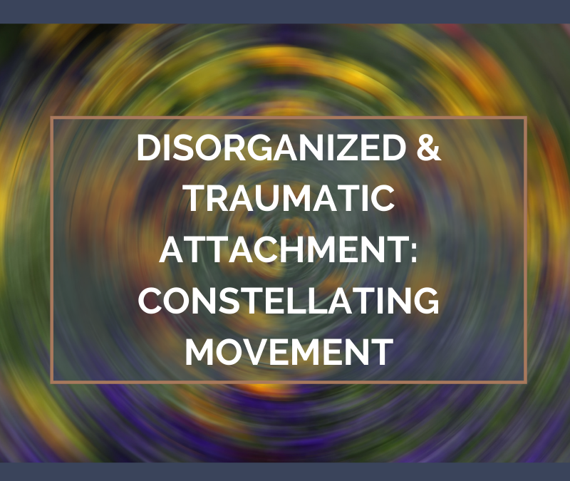 Disorganized and Traumatic Attachment: Constellating Movement