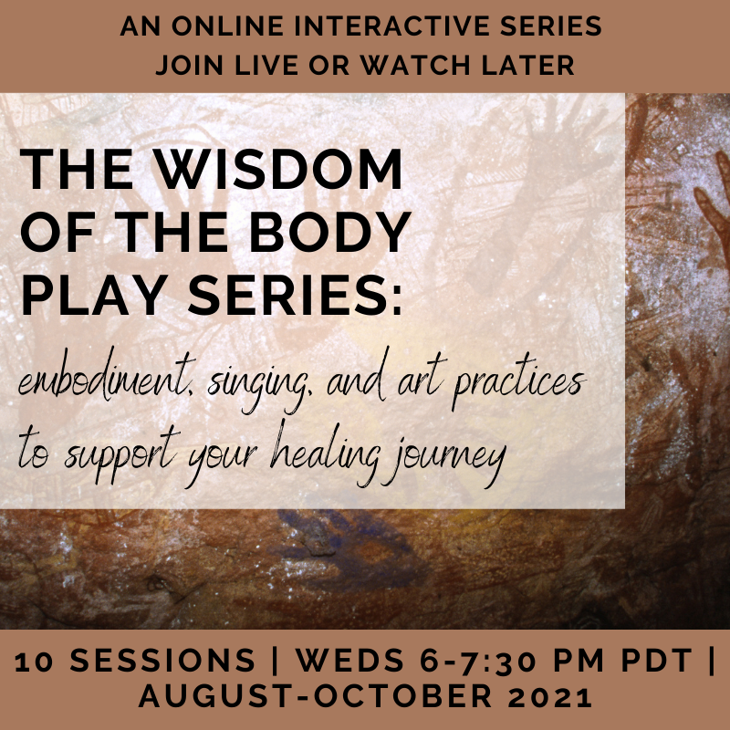 Wisdom of the Body Play Series:  embodiment, singing, and art practices to support your healing journey