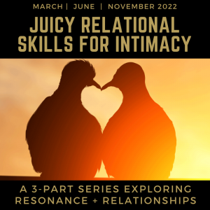Juicy Relational Skills for Intimacy 2022 (The Full 3-Part Online Series: 2 for 1 enrollment)